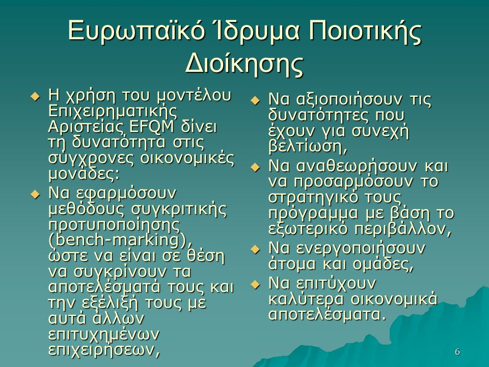 6 Ευρωπαϊκό Ίδρυμα Ποιοτικής Διοίκησης  Η χρήση του μοντέλου Επιχειρηματικής Αριστείας EFQM δίνει τη δυνατότητα στις σύγχρονες οικονομικές μονάδες:  Να εφαρμόσουν μεθόδους συγκριτικής προτυποποίησης (bench-marking), ώστε να είναι σε θέση να συγκρίνουν τα αποτελέσματά τους και την εξέλιξή τους με αυτά άλλων επιτυχημένων επιχειρήσεων,  Να αξιοποιήσουν τις δυνατότητες που έχουν για συνεχή βελτίωση,  Να αναθεωρήσουν και να προσαρμόσουν το στρατηγικό τους πρόγραμμα με βάση το εξωτερικό περιβάλλον,  Να ενεργοποιήσουν άτομα και ομάδες,  Να επιτύχουν καλύτερα οικονομικά αποτελέσματα.