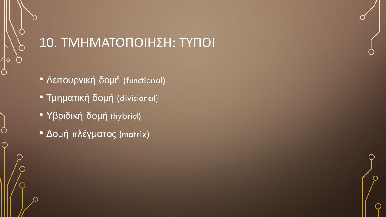10. ΤΜΗΜΑΤΟΠΟΙΗΣΗ: ΤΥΠΟΙ Λειτουργική δομή (functional) Τμηματική δομή (divisional) Υβριδική δομή (hybrid) Δομή π λέγματος (matrix)