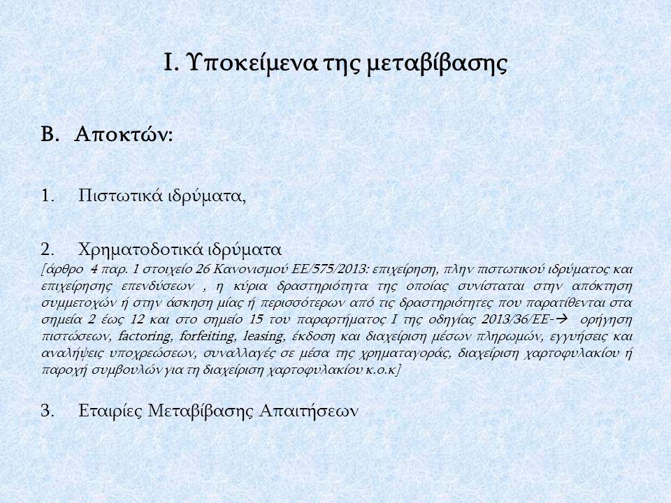 Ι. Υποκείμενα της μεταβίβασης Β.Αποκτών: 1.Πιστωτικά ιδρύματα, 2.Χρηματοδοτικά ιδρύματα [άρθρο 4 παρ. 1 στοιχείο 26 Κανονισμού ΕΕ/575/2013: επιχείρηση