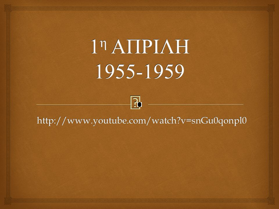  1 η ΑΠΡΙΛΗ 1955-1959 http://www.youtube.com/watch?v=snGu0qonpl0