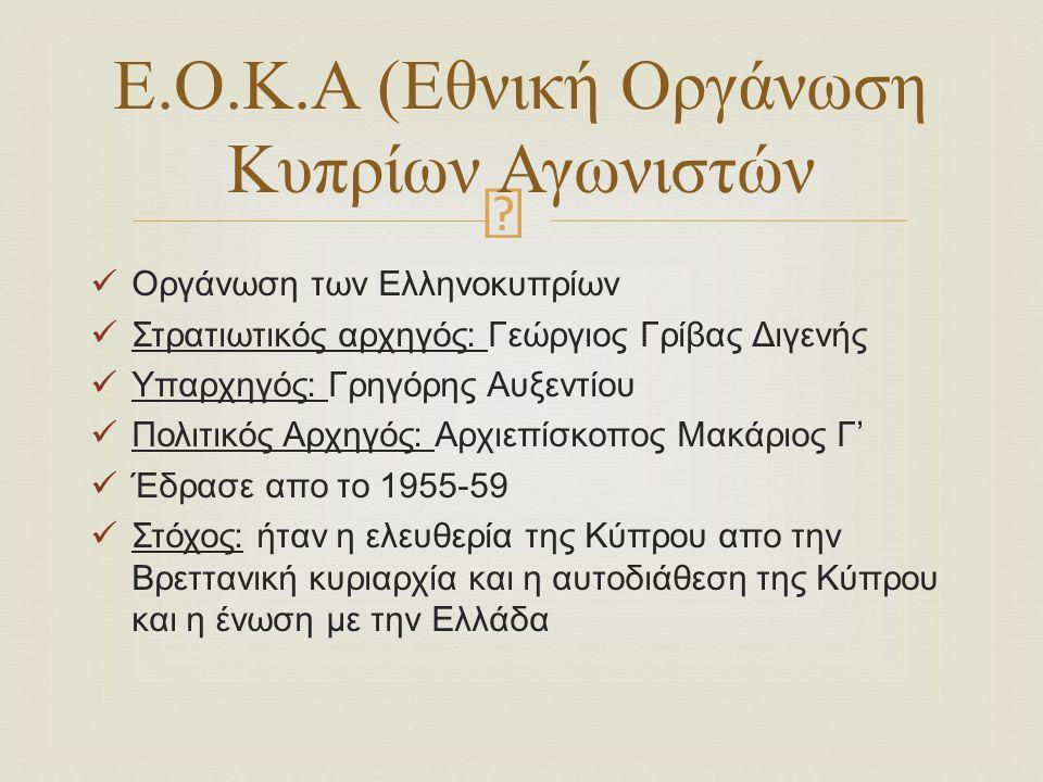  Οργάνωση των Ελληνοκυπρίων Στρατιωτικός αρχηγός: Γεώργιος Γρίβας Διγενής Υπαρχηγός: Γρηγόρης Αυξεντίου Πολιτικός Αρχηγός: Αρχιεπίσκοπος Μακάριος Γ' Έδρασε απο το 1955-59 Στόχος: ήταν η ελευθερία της Κύπρου απο την Βρεττανική κυριαρχία και η αυτοδιάθεση της Κύπρου και η ένωση με την Ελλάδα Ε.Ο.Κ.Α (Εθνική Οργάνωση Κυπρίων Αγωνιστών