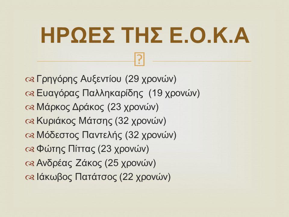   Γρηγόρης Αυξεντίου (29 χρονών)  Ευαγόρας Παλληκαρίδης (19 χρονών)  Μάρκος Δράκος (23 χρονών)  Κυριάκος Μάτσης (32 χρονών)  Μόδεστος Παντελής (32 χρονών)  Φώτης Πίττας (23 χρονών)  Ανδρέας Ζάκος (25 χρονών)  Ιάκωβος Πατάτσος (22 χρονών) ΗΡΩΕΣ ΤΗΣ Ε.Ο.Κ.Α