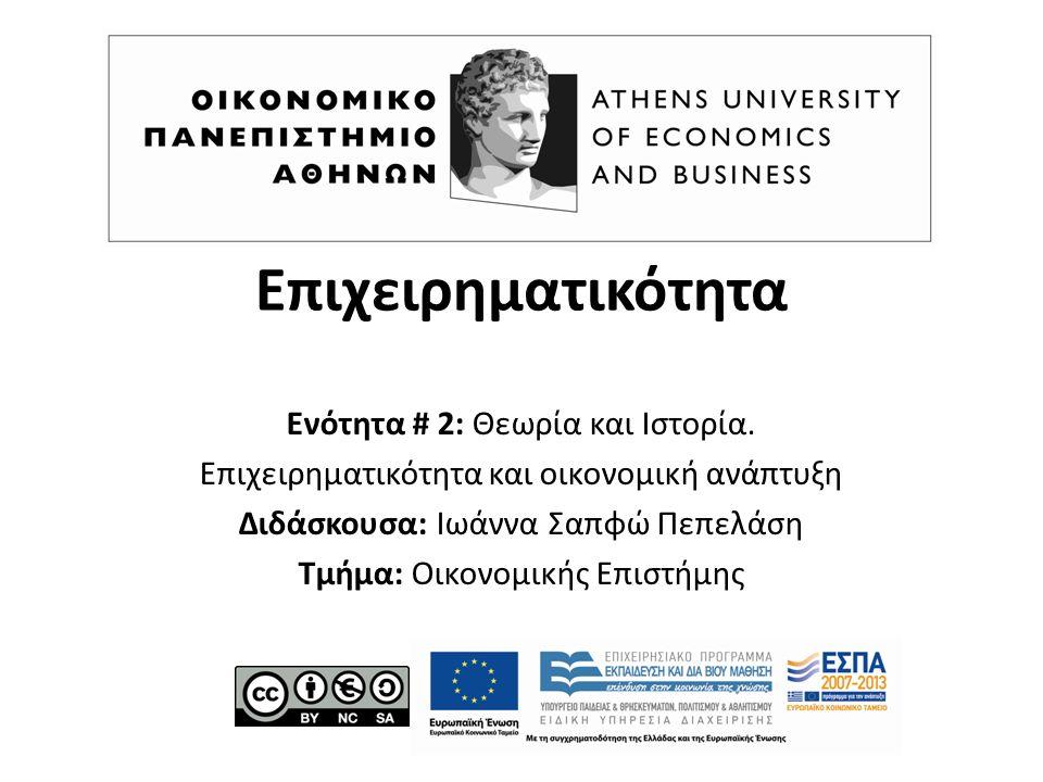 Επιχειρηματικότητα Ενότητα # 2: Θεωρία και Ιστορία. Επιχειρηματικότητα και οικονομική ανάπτυξη Διδάσκουσα: Ιωάννα Σαπφώ Πεπελάση Τμήμα: Οικονομικής Επ