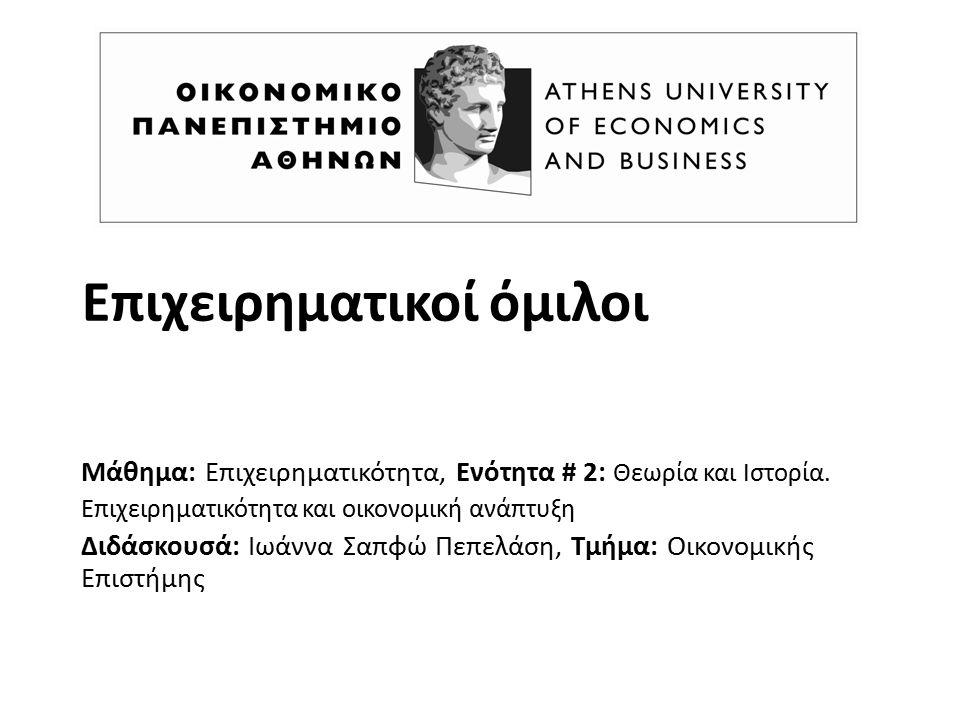 Επιχειρηματικοί όμιλοι Μάθημα: Επιχειρηματικότητα, Ενότητα # 2: Θεωρία και Ιστορία. Επιχειρηματικότητα και οικονομική ανάπτυξη Διδάσκουσά: Ιωάννα Σαπφ