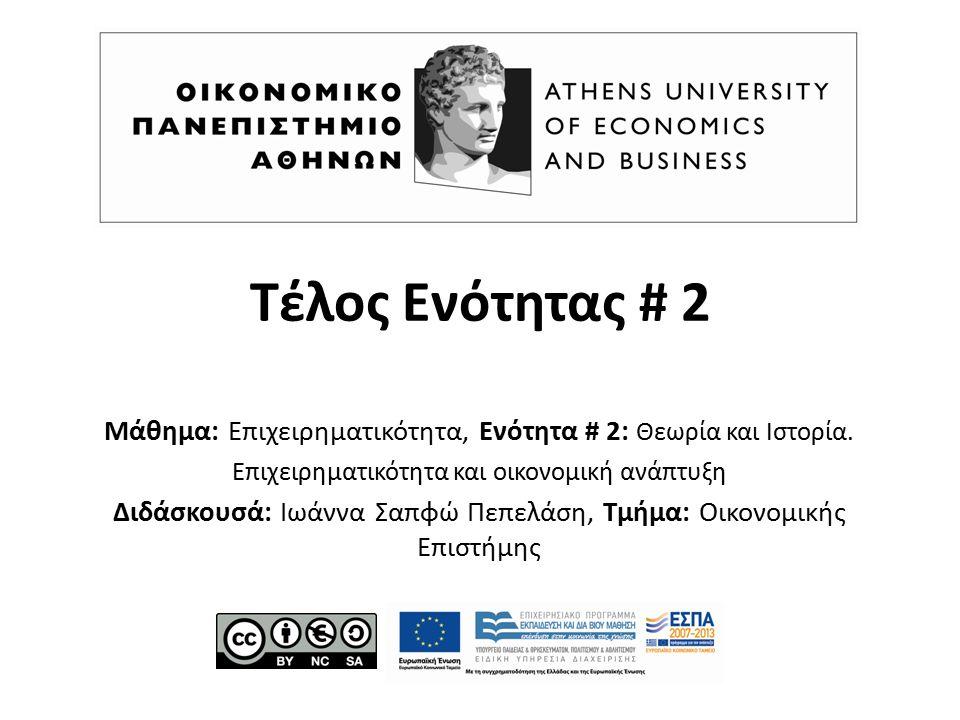 Τέλος Ενότητας # 2 Μάθημα: Επιχειρηματικότητα, Ενότητα # 2: Θεωρία και Ιστορία. Επιχειρηματικότητα και οικονομική ανάπτυξη Διδάσκουσά: Ιωάννα Σαπφώ Πε