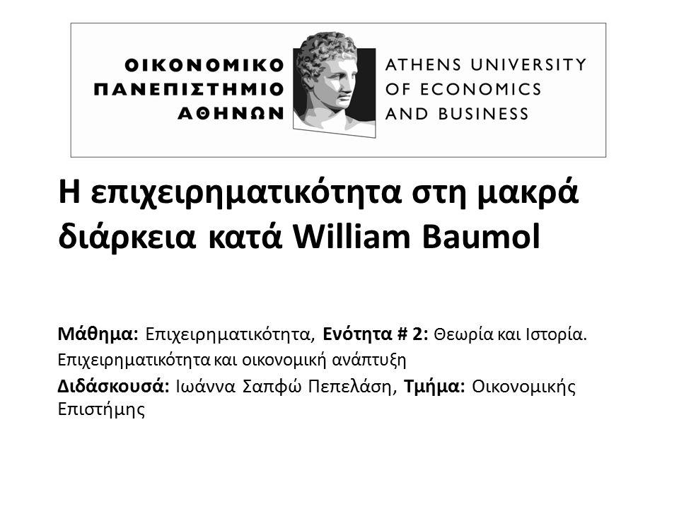Η επιχειρηματικότητα στη μακρά διάρκεια κατά William Baumol Μάθημα: Επιχειρηματικότητα, Ενότητα # 2: Θεωρία και Ιστορία. Επιχειρηματικότητα και οικονο