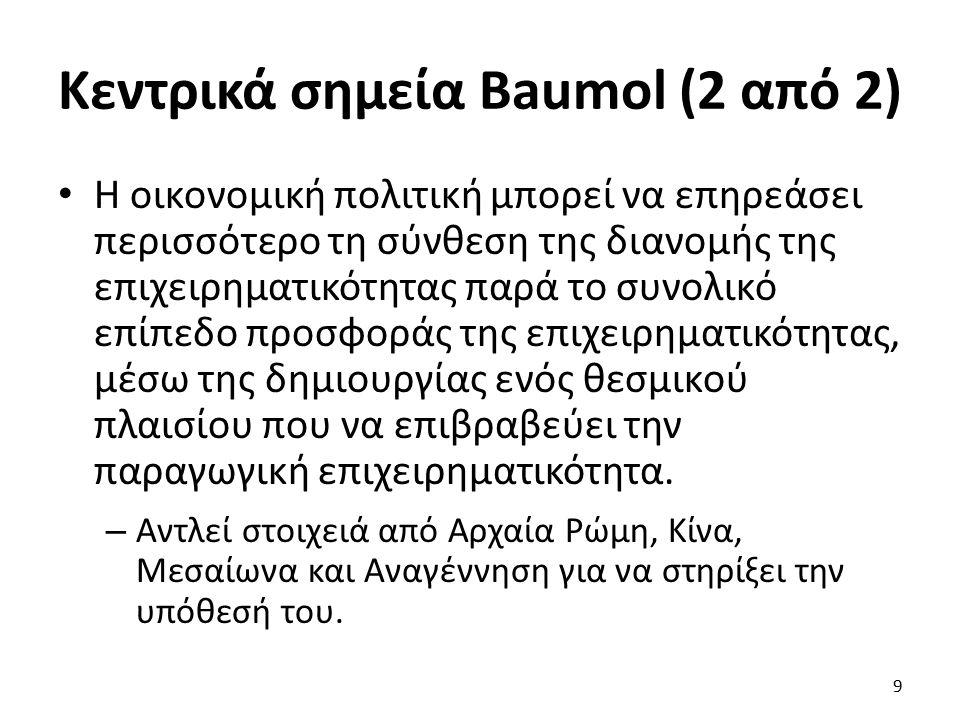 Κεντρικά σημεία Baumol (2 από 2) Η οικονομική πολιτική μπορεί να επηρεάσει περισσότερο τη σύνθεση της διανομής της επιχειρηματικότητας παρά το συνολικό επίπεδο προσφοράς της επιχειρηματικότητας, μέσω της δημιουργίας ενός θεσμικού πλαισίου που να επιβραβεύει την παραγωγική επιχειρηματικότητα.