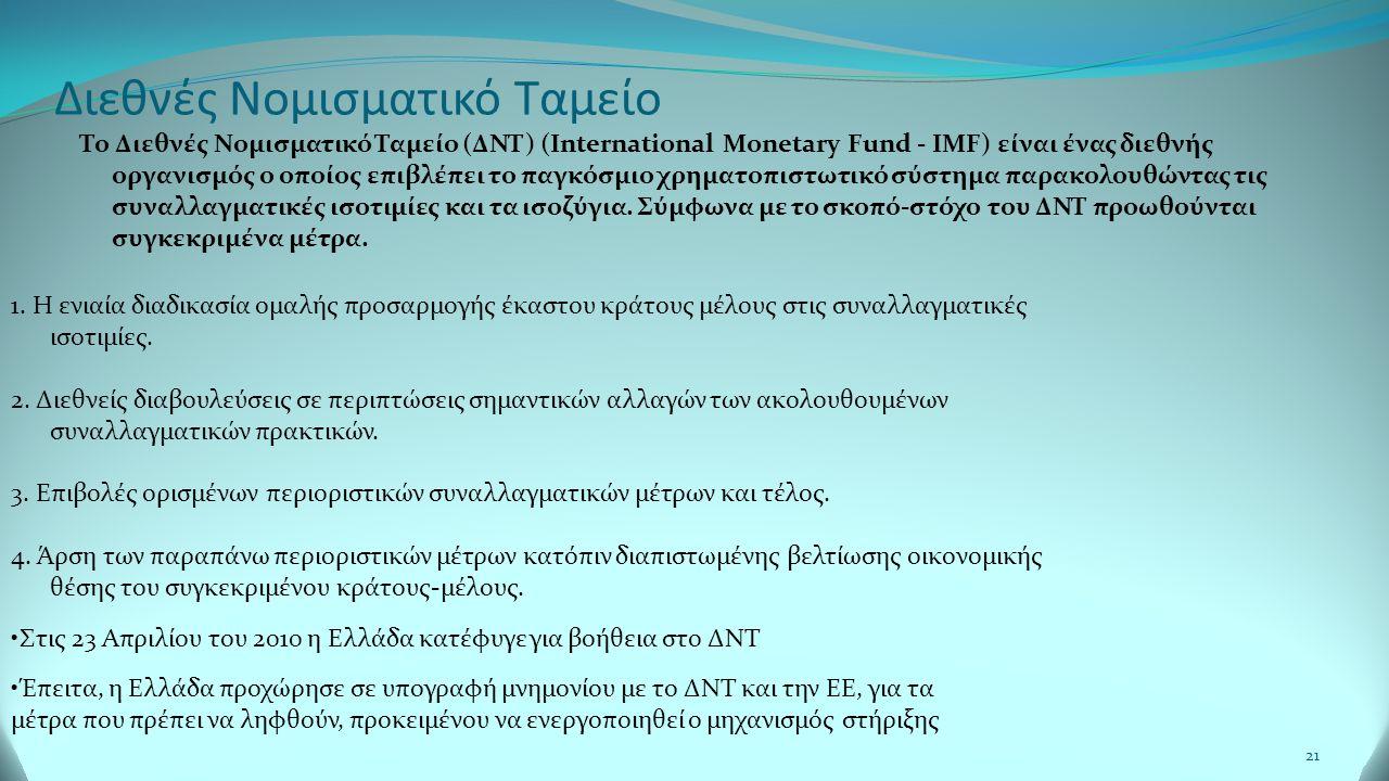 21 Διεθνές Νομισματικό Ταμείο Το Διεθνές Νομισματικό Ταμείο (ΔΝΤ) (International Monetary Fund - IMF) είναι ένας διεθνής οργανισμός ο οποίος επιβλέπει το παγκόσμιο χρηματοπιστωτικό σύστημα παρακολουθώντας τις συναλλαγματικές ισοτιμίες και τα ισοζύγια.
