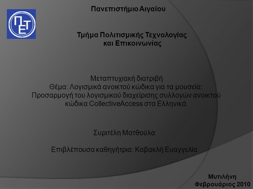 Πανεπιστήμιο Αιγαίου Τμήμα Πολιτισμικής Τεχνολογίας και Επικοινωνίας Μεταπτυχιακή διατριβή Θέμα: Λογισμικά ανοικτού κώδικα για τα μουσεία: Προσαρμογή του λογισμικού διαχείρισης συλλογών ανοικτού κώδικα CollectiveΑccess στα Ελληνικά.