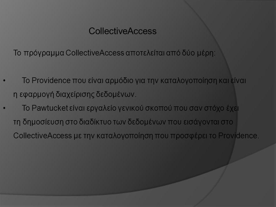 CollectiveAccess Το πρόγραμμα CollectiveAccess αποτελείται από δύο μέρη: Το Providence που είναι αρμόδιο για την καταλογοποίηση και είναι η εφαρμογή δ