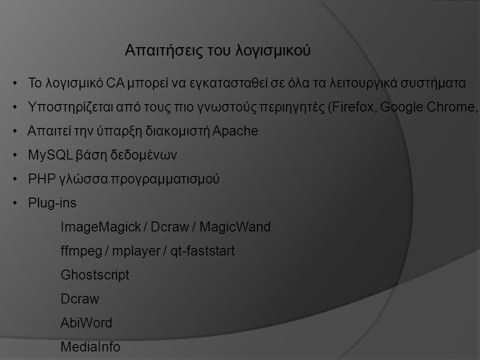 Απαιτήσεις του λογισμικού Το λογισμικό CA μπορεί να εγκατασταθεί σε όλα τα λειτουργικά συστήματα Υποστηρίζεται από τους πιο γνωστούς περιηγητές (Firefox, Google Chrome, Safari κ.α) Απαιτεί την ύπαρξη διακομιστή Apache MySQL βάση δεδομένων PHP γλώσσα προγραμματισμού Plug-ins ImageMagick / Dcraw / MagicWand ffmpeg / mplayer / qt-faststart Ghostscript Dcraw AbiWord MediaInfo