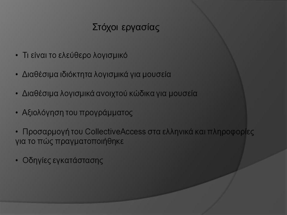 Στόχοι εργασίας Τι είναι το ελεύθερο λογισμικό Διαθέσιμα ιδιόκτητα λογισμικά για μουσεία Διαθέσιμα λογισμικά ανοιχτού κώδικα για μουσεία Αξιολόγηση του προγράμματος Προσαρμογή του CollectiveAccess στα ελληνικά και πληροφορίες για το πώς πραγματοποιήθηκε Οδηγίες εγκατάστασης