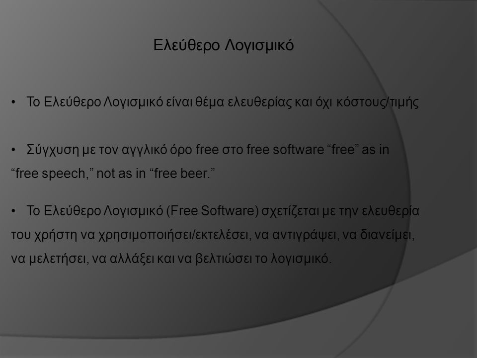 Ελεύθερο Λογισμικό Το Ελεύθερο Λογισμικό είναι θέμα ελευθερίας και όχι κόστους/τιμής Το Ελεύθερο Λογισμικό (Free Software) σχετίζεται με την ελευθερία του χρήστη να χρησιμοποιήσει/εκτελέσει, να αντιγράψει, να διανείμει, να μελετήσει, να αλλάξει και να βελτιώσει το λογισμικό.