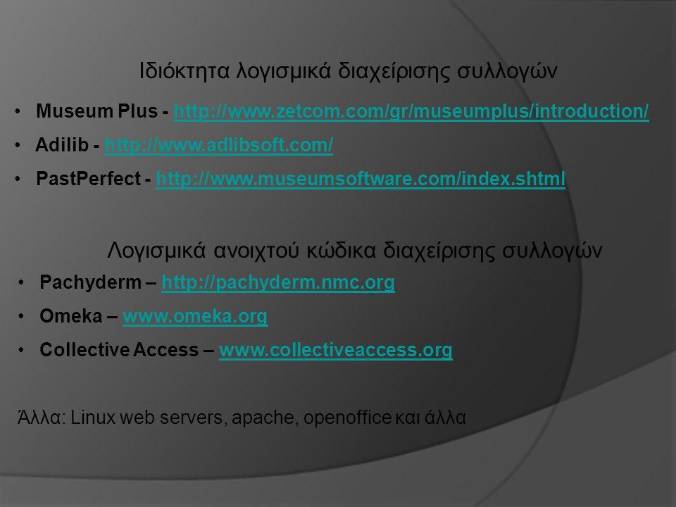 Ιδιόκτητα λογισμικά διαχείρισης συλλογών Museum Plus - http://www.zetcom.com/gr/museumplus/introduction/http://www.zetcom.com/gr/museumplus/introduction/ Adilib - http://www.adlibsoft.com/http://www.adlibsoft.com/ PastPerfect - http://www.museumsoftware.com/index.shtmlhttp://www.museumsoftware.com/index.shtml Λογισμικά ανοιχτού κώδικα διαχείρισης συλλογών Pachyderm – http://pachyderm.nmc.orghttp://pachyderm.nmc.org Omeka – www.omeka.orgwww.omeka.org Collective Access – www.collectiveaccess.orgwww.collectiveaccess.org Άλλα: Linux web servers, apache, openoffice και άλλα