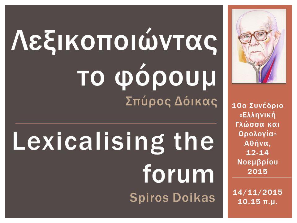 Lexicalising the forum Spiros Doikas Λεξικοποιώντας το φόρουμ Σπύρος Δόικας 10ο Συνέδριο «Ελληνική Γλώσσα και Ορολογία» Αθήνα, 12-14 Νοεμβρίου 2015 14/11/2015 10.15 π.μ.