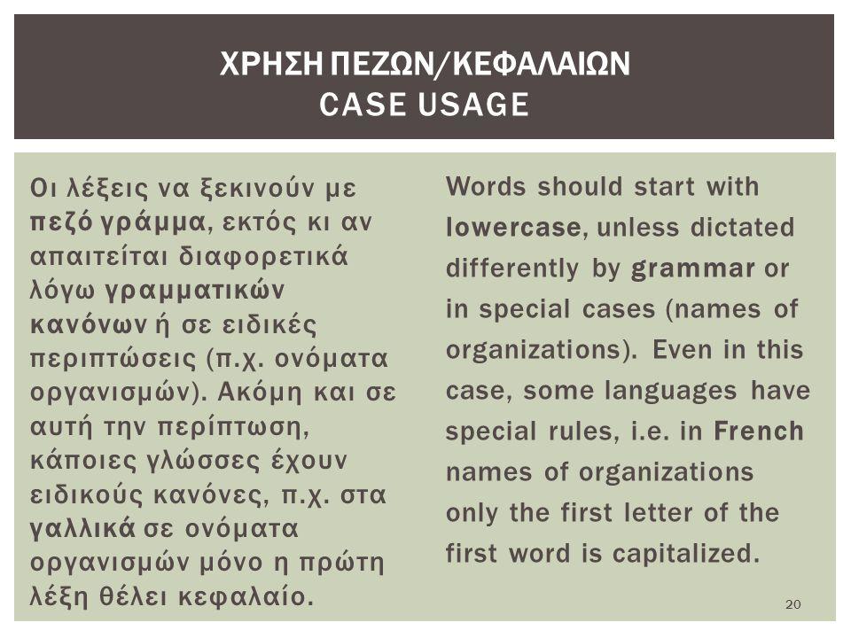 Οι λέξεις να ξεκινούν με πεζό γράμμα, εκτός κι αν απαιτείται διαφορετικά λόγω γραμματικών κανόνων ή σε ειδικές περιπτώσεις (π.χ.