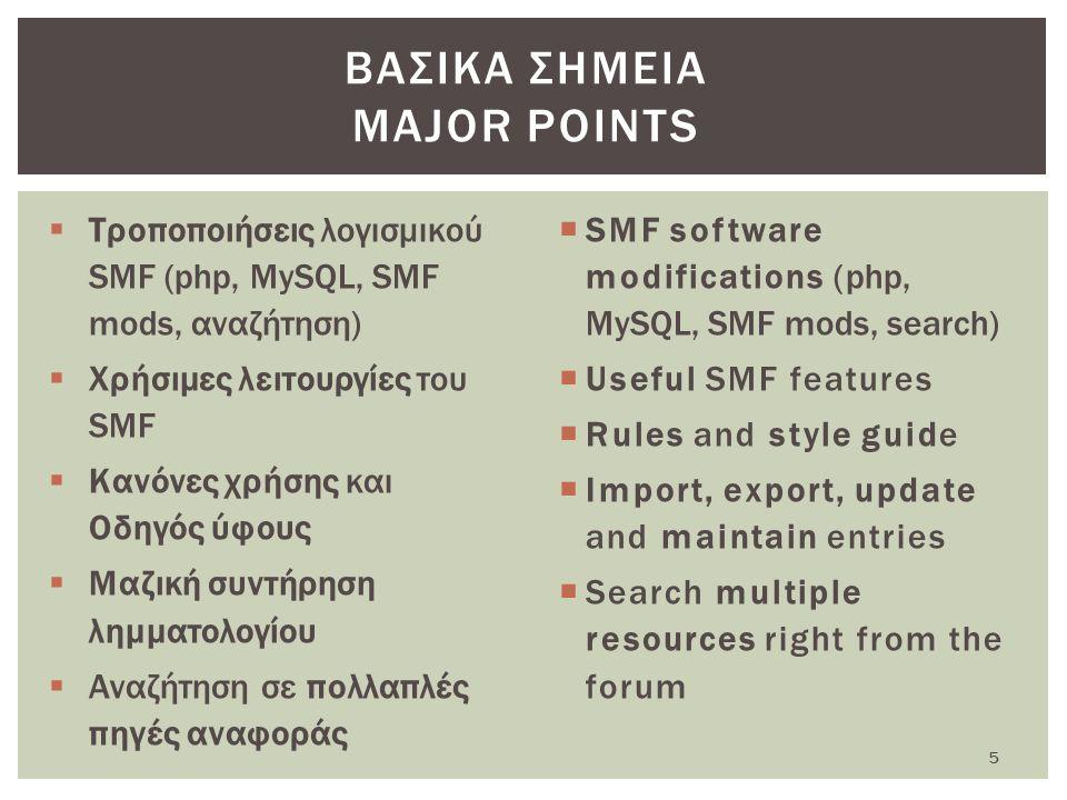  Τροποποιήσεις λογισμικού SMF (php, MySQL, SMF mods, αναζήτηση)  Χρήσιμες λειτουργίες του SMF  Κανόνες χρήσης και Οδηγός ύφους  Μαζική συντήρηση λημματολογίου  Αναζήτηση σε πολλαπλές πηγές αναφοράς  SMF software modifications (php, MySQL, SMF mods, search)  Useful SMF features  Rules and style guide  Import, export, update and maintain entries  Search multiple resources right from the forum ΒΑΣΙΚΑ ΣΗΜΕΙΑ MAJOR POINTS 5