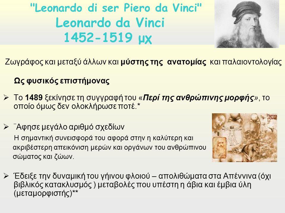 Ζωγράφος και μεταξύ άλλων και μύστης της ανατομίας και παλαιοντολογίας Ως φυσικός επιστήμονας  Το 1489 ξεκίνησε τη συγγραφή του «Περί της ανθρώπινης μορφής», το οποίο όμως δεν ολοκλήρωσε ποτέ.*  ¨Αφησε μεγάλο αριθμό σχεδίων Η σημαντική συνεισφορά του αφορά στην η καλύτερη και ακριβέστερη απεικόνιση μερών και οργάνων του ανθρώπινου σώματος και ζώων.