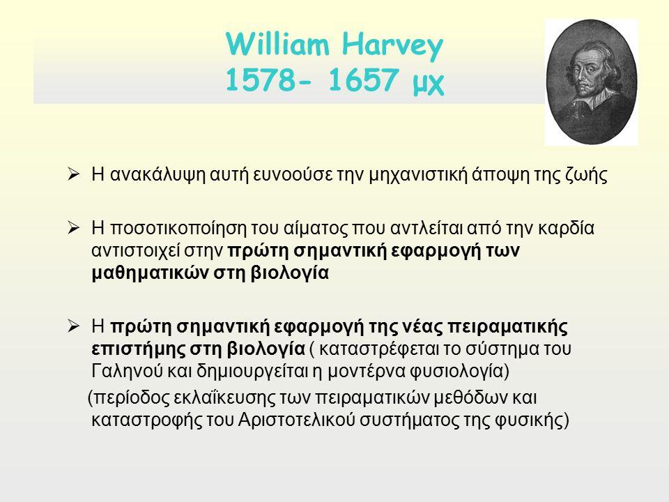 William Harvey 1578- 1657 μχ  Η ανακάλυψη αυτή ευνοούσε την μηχανιστική άποψη της ζωής  Η ποσοτικοποίηση του αίματος που αντλείται από την καρδία αντιστοιχεί στην πρώτη σημαντική εφαρμογή των μαθηματικών στη βιολογία  Η πρώτη σημαντική εφαρμογή της νέας πειραματικής επιστήμης στη βιολογία ( καταστρέφεται το σύστημα του Γαληνού και δημιουργείται η μοντέρνα φυσιολογία) (περίοδος εκλαΐκευσης των πειραματικών μεθόδων και καταστροφής του Αριστοτελικού συστήματος της φυσικής)
