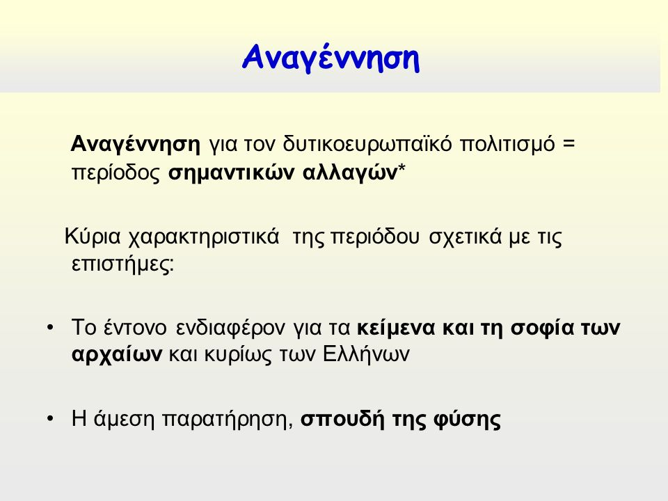 Αναγέννηση για τον δυτικοευρωπαϊκό πολιτισμό = περίοδος σημαντικών αλλαγών* Κύρια χαρακτηριστικά της περιόδου σχετικά με τις επιστήμες: Το έντονο ενδιαφέρον για τα κείμενα και τη σοφία των αρχαίων και κυρίως των Ελλήνων Η άμεση παρατήρηση, σπουδή της φύσης Αναγέννηση