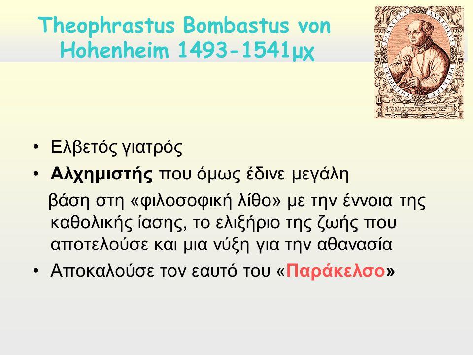 Ελβετός γιατρός Αλχημιστής που όμως έδινε μεγάλη βάση στη «φιλοσοφική λίθο» με την έννοια της καθολικής ίασης, το ελιξήριο της ζωής που αποτελούσε και μια νύξη για την αθανασία Αποκαλούσε τον εαυτό του «Παράκελσο» Τheophrastus Bombastus von Hohenheim 1493-1541μχ
