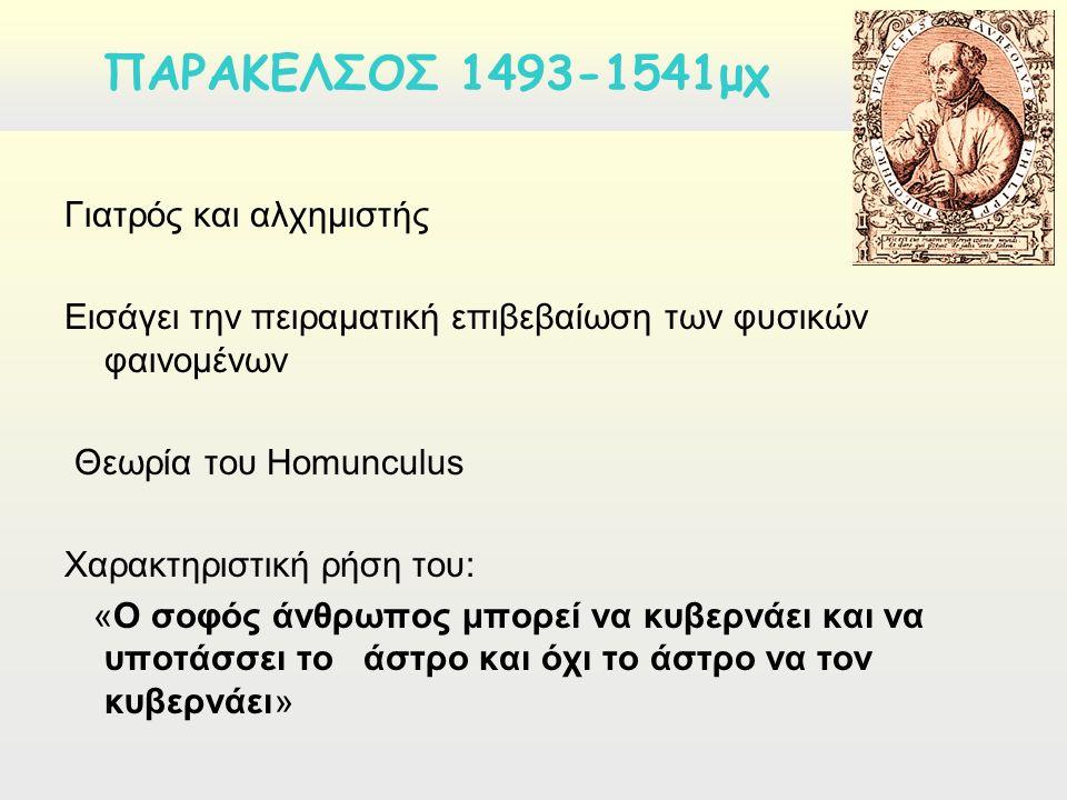  Επικράτηση πνευματικών δυνάμεων και οντοτήτων στα φαινόμενα της ζωής Παράκελσος και Van Helmont θεωρούνται μετεξελίξεις των Πλατωνικών, αριστοτελικών και στωϊκών αντιλήψεων  Επικράτηση υλιστικών και μηχανιστικών αντιλήψεων είτε ως μετεξελίξεις των παλαιών ατομιστικών θεωριών, είτε ως προσπάθειες εφαρμογής των νόμων και των μεθόδων της νέας φυσικής στο χώρο της βιολογίας.