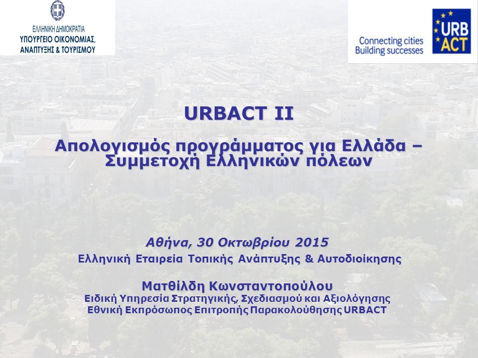 URBACT II Απολογισμός προγράμματος για Ελλάδα – Συμμετοχή Ελληνικών πόλεων Αθήνα, 30 Οκτωβρίου 2015 Ελληνική Εταιρεία Τοπικής Ανάπτυξης & Αυτοδιοίκησης Ματθίλδη Κωνσταντοπούλου Ειδική Υπηρεσία Στρατηγικής, Σχεδιασμού και Αξιολόγησης Εθνική Εκπρόσωπος Επιτροπής Παρακολούθησης URBACT