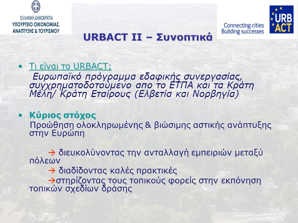 Τι είναι το URBACT;Τι είναι το URBACT; Ευρωπαϊκό πρόγραμμα εδαφικής συνεργασίας, συγχρηματοδοτούμενο απο το ΕΤΠΑ και τα Κράτη Μέλη/ Κράτη Εταίρους (Ελβετία και Noρβηγία) Κύριος στόχοςΚύριος στόχος Προώθηση ολοκληρωμένης & βιώσιμης αστικής ανάπτυξης στην Ευρώπη  διευκολύνοντας την ανταλλαγή εμπειριών μεταξύ πόλεων  διαδίδοντας καλές πρακτικές  στηρίζοντας τους τοπικούς φορείς στην εκπόνηση τοπικών σχεδίων δράσης URBACT II – Συνοπτικά