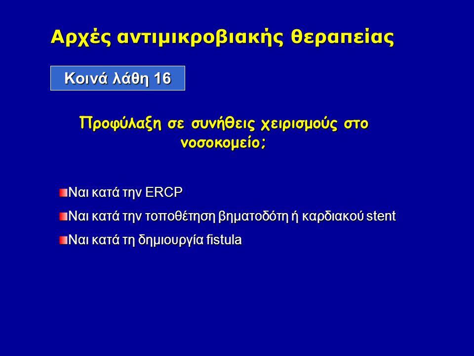 Ναι κατά την ERCP Ναι κατά την τοποθέτηση βηματοδότη ή καρδιακού stent Ναι κατά τη δημιουργία fistula Αρχές αντιμικροβιακής θεραπείας Kοινά λάθη 16 Προφύλαξη σε συνήθεις χειρισμούς στο νοσοκομείο;
