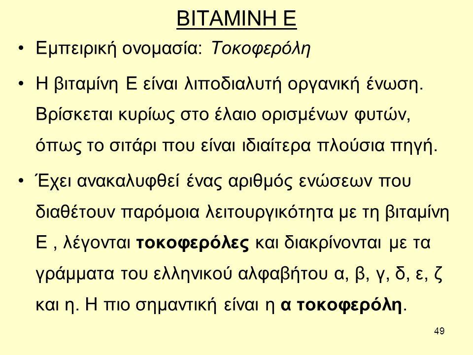 49 ΒΙΤΑΜΙΝΗ Ε Εμπειρική ονομασία: Τοκοφερόλη Η βιταμίνη Ε είναι λιποδιαλυτή οργανική ένωση.