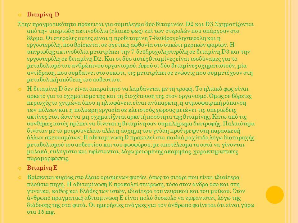 Βιταμίνη D Στην πραγματικότητα πρόκειται για σύμπλεγμα δύο βιταμινών, D2 και D3.Σχηματίζονται από την υπεριώδη ακτινοβολία (ηλιακό φως) επί των στερολ