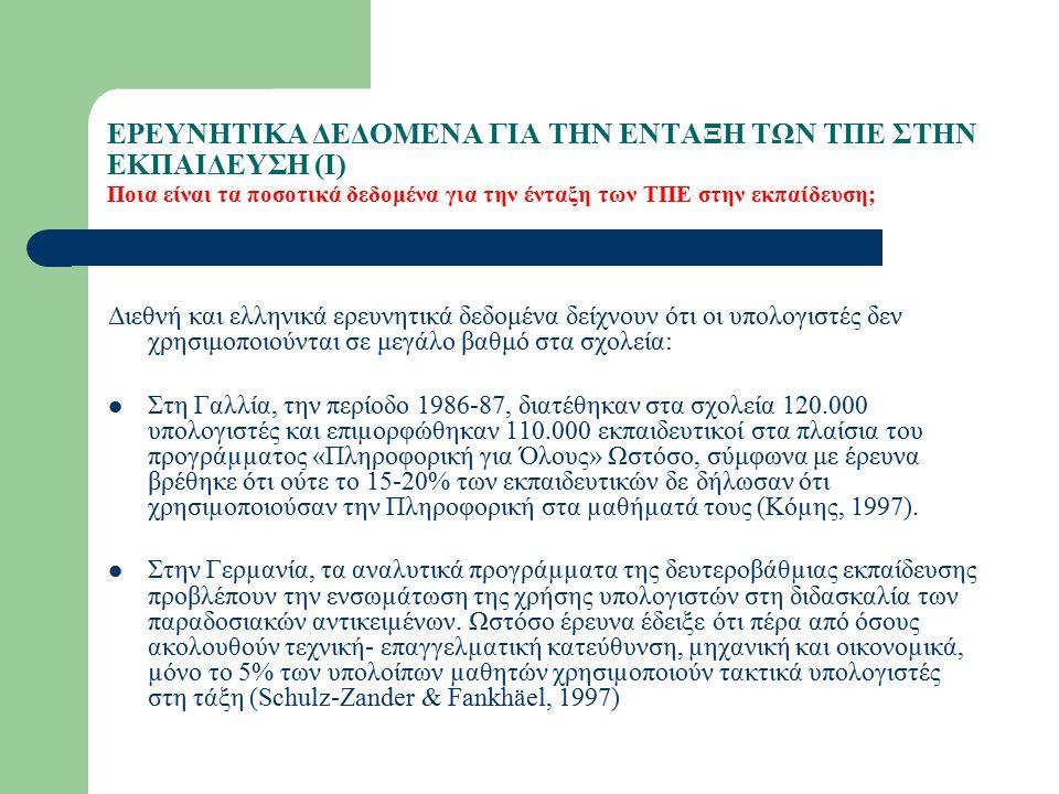 ΕΡΕΥΝΗΤΙΚΑ ΔΕΔΟΜΕΝΑ ΓΙΑ ΤΗΝ ΕΝΤΑΞΗ ΤΩΝ ΤΠΕ ΣΤΗΝ ΕΚΠΑΙΔΕΥΣΗ (Ι) Ποια είναι τα ποσοτικά δεδομένα για την ένταξη των ΤΠΕ στην εκπαίδευση; Διεθνή και ελληνικά ερευνητικά δεδομένα δείχνουν ότι οι υπολογιστές δεν χρησιμοποιούνται σε μεγάλο βαθμό στα σχολεία: Στη Γαλλία, την περίοδο 1986-87, διατέθηκαν στα σχολεία 120.000 υπολογιστές και επιµορφώθηκαν 110.000 εκπαιδευτικοί στα πλαίσια του προγράµµατος «Πληροφορική για Όλους» Ωστόσο, σύμφωνα με έρευνα βρέθηκε ότι ούτε το 15-20% των εκπαιδευτικών δε δήλωσαν ότι χρησιµοποιούσαν την Πληροφορική στα µαθήµατά τους (Κόµης, 1997).