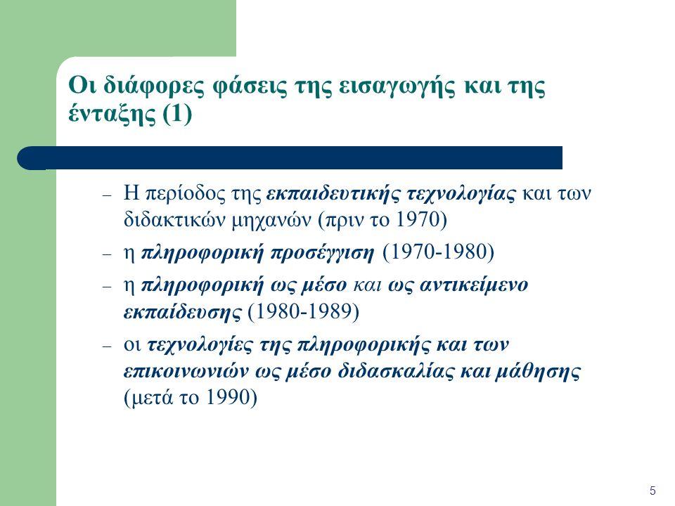 Οι διάφορες φάσεις της εισαγωγής και της ένταξης (1) – Η περίοδος της εκπαιδευτικής τεχνολογίας και των διδακτικών μηχανών (πριν το 1970) – η πληροφορική προσέγγιση (1970-1980) – η πληροφορική ως μέσο και ως αντικείμενο εκπαίδευσης (1980-1989) – οι τεχνολογίες της πληροφορικής και των επικοινωνιών ως μέσο διδασκαλίας και μάθησης (μετά το 1990) 5