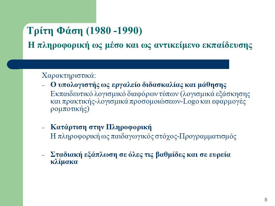 Τρίτη Φάση (1980 -1990) Χαρακτηριστικά: – Ο υπολογιστής ως εργαλείο διδασκαλίας και μάθησης Εκπαιδευτικό λογισμικό διαφόρων τύπων (λογισμικά εξάσκησης και πρακτικής-λογισμικά προσομοιώσεων-Logo και εφαρμογές ρομποτικής) – Κατάρτιση στην Πληροφορική Η πληροφορική ως παιδαγωγικός στόχος-Προγραμματισμός – Σταδιακή εξάπλωση σε όλες τις βαθμίδες και σε ευρεία κλίμακα 8 Η πληροφορική ως μέσο και ως αντικείμενο εκπαίδευσης