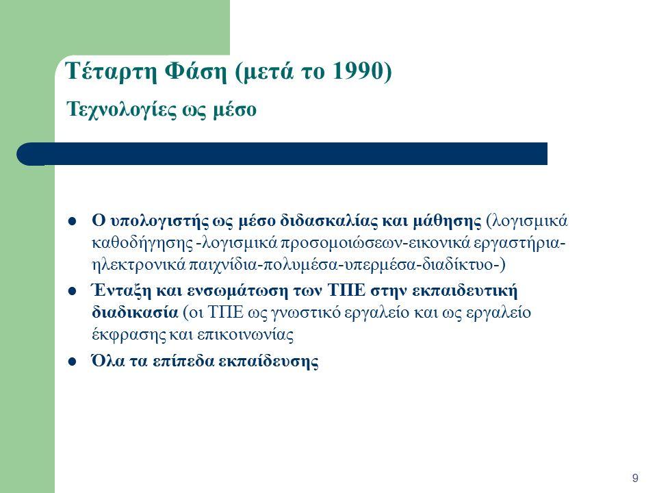 Τέταρτη Φάση (μετά το 1990) Ο υπολογιστής ως μέσο διδασκαλίας και μάθησης (λογισμικά καθοδήγησης -λογισμικά προσομοιώσεων-εικονικά εργαστήρια- ηλεκτρονικά παιχνίδια-πολυμέσα-υπερμέσα-διαδίκτυο-) Ένταξη και ενσωμάτωση των ΤΠΕ στην εκπαιδευτική διαδικασία (οι ΤΠΕ ως γνωστικό εργαλείο και ως εργαλείο έκφρασης και επικοινωνίας Όλα τα επίπεδα εκπαίδευσης 9 Τεχνολογίες ως μέσο