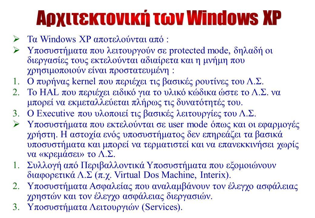  Τα Windows XP αποτελούνται από :  Υποσυστήματα που λειτουργούν σε protected mode, δηλαδή οι διεργασίες τους εκτελούνται αδιαίρετα και η μνήμη που χρησιμοποιούν είναι προστατευμένη : 1.Ο πυρήνας kernel που περιέχει τις βασικές ρουτίνες του Λ.Σ.