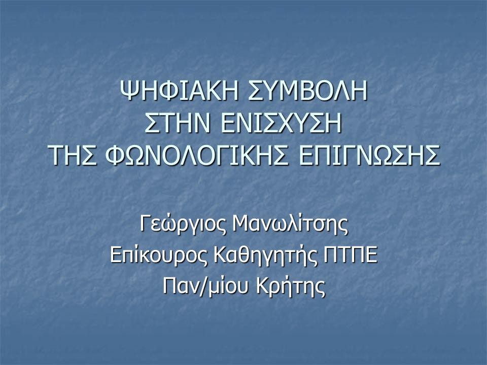ΨΗΦΙΑΚΗ ΣΥΜΒΟΛΗ ΣΤΗΝ ΕΝΙΣΧΥΣΗ ΤΗΣ ΦΩΝΟΛΟΓΙΚΗΣ ΕΠΙΓΝΩΣΗΣ Γεώργιος Μανωλίτσης Επίκουρος Καθηγητής ΠΤΠΕ Παν/μίου Κρήτης