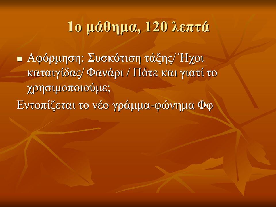 1ο μάθημα, 120 λεπτά Αφόρμηση: Συσκότιση τάξης/ Ήχοι καταιγίδας/ Φανάρι / Πότε και γιατί το χρησιμοποιούμε; Αφόρμηση: Συσκότιση τάξης/ Ήχοι καταιγίδας/ Φανάρι / Πότε και γιατί το χρησιμοποιούμε; Εντοπίζεται το νέο γράμμα-φώνημα Φφ