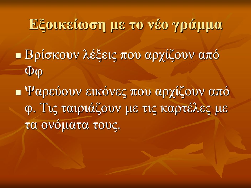 Εξοικείωση με το νέο γράμμα Βρίσκουν λέξεις που αρχίζουν από Φφ Βρίσκουν λέξεις που αρχίζουν από Φφ Ψαρεύουν εικόνες που αρχίζουν από φ.