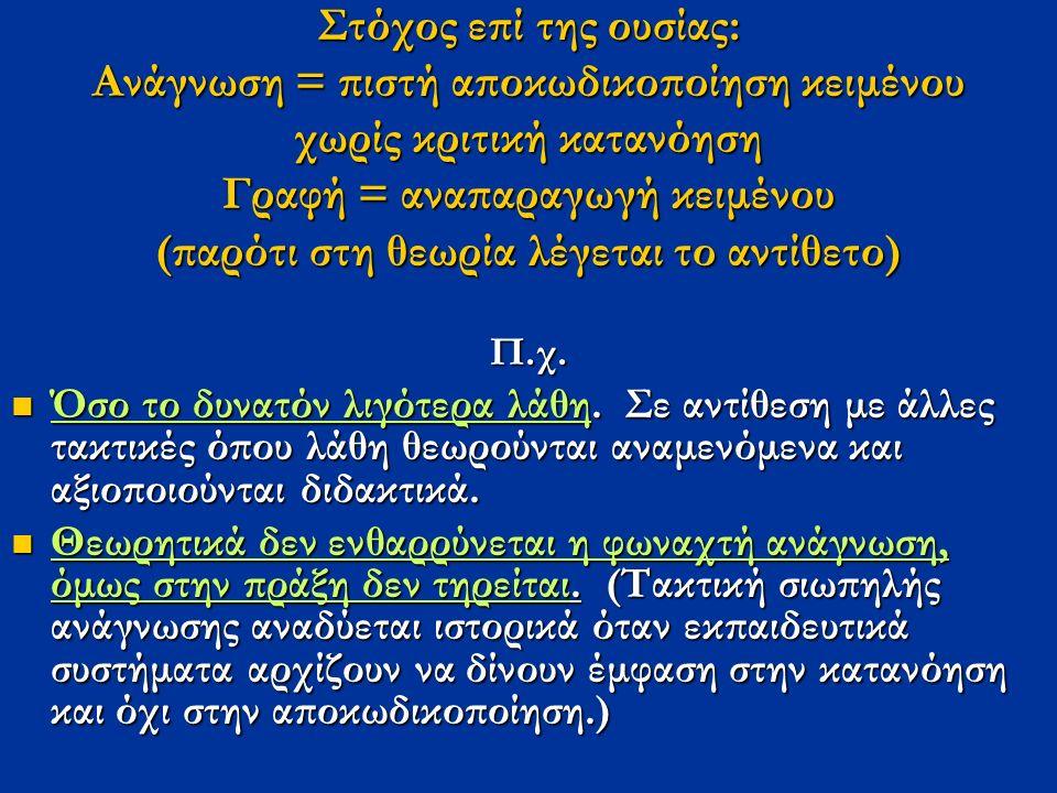 Στόχος επί της ουσίας: Ανάγνωση = πιστή αποκωδικοποίηση κειμένου χωρίς κριτική κατανόηση Γραφή = αναπαραγωγή κειμένου (παρότι στη θεωρία λέγεται το αντίθετο) Π.χ.