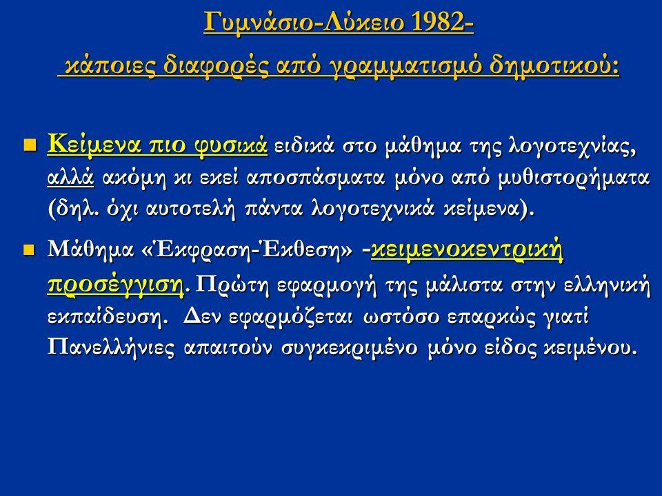 Γυμνάσιο-Λύκειο 1982- κάποιες διαφορές από γραμματισμό δημοτικού: κάποιες διαφορές από γραμματισμό δημοτικού: Κείμενα πιο φυσ ικά ειδικά στο μάθημα της λογοτεχνίας, αλλά ακόμη κι εκεί αποσπάσματα μόνο από μυθιστορήματα (δηλ.
