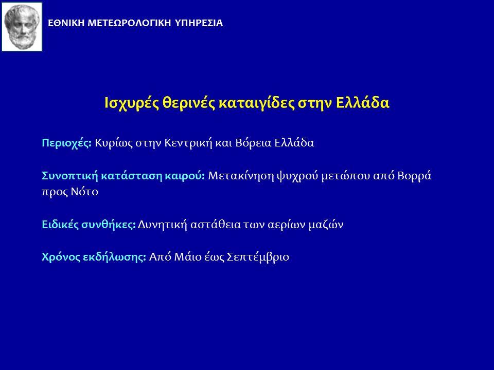 Ισχυρές θερινές καταιγίδες στην Ελλάδα Περιοχές: Κυρίως στην Κεντρική και Βόρεια Ελλάδα Συνοπτική κατάσταση καιρού: Μετακίνηση ψυχρού μετώπου από Βορρά προς Νότο Ειδικές συνθήκες: Δυνητική αστάθεια των αερίων μαζών Χρόνος εκδήλωσης: Από Μάιο έως Σεπτέμβριο ΕΘΝΙΚΗ ΜΕΤΕΩΡΟΛΟΓΙΚΗ ΥΠΗΡΕΣΙΑ