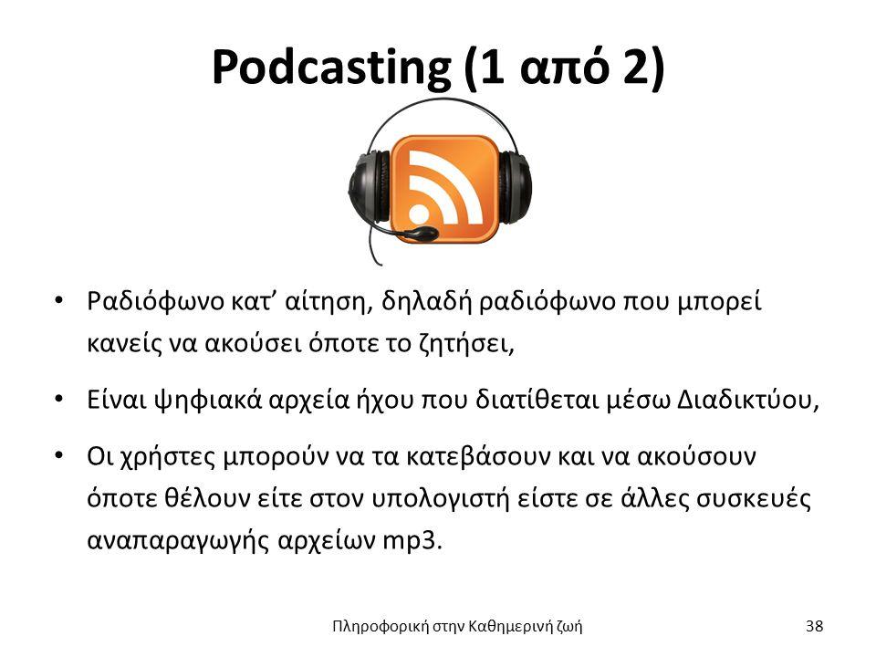 Podcasting (1 από 2) Ραδιόφωνο κατ' αίτηση, δηλαδή ραδιόφωνο που μπορεί κανείς να ακούσει όποτε το ζητήσει, Είναι ψηφιακά αρχεία ήχου που διατίθεται μέσω Διαδικτύου, Οι χρήστες μπορούν να τα κατεβάσουν και να ακούσουν όποτε θέλουν είτε στον υπολογιστή είστε σε άλλες συσκευές αναπαραγωγής αρχείων mp3.