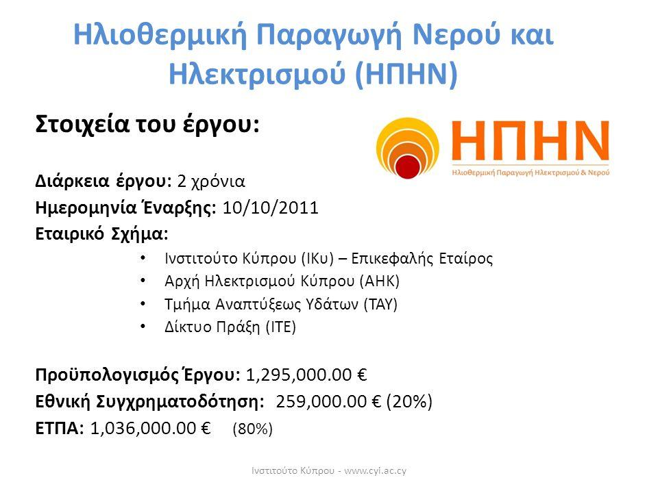 Στοιχεία του έργου: Διάρκεια έργου: 2 χρόνια Ημερομηνία Έναρξης: 10/10/2011 Εταιρικό Σχήμα: Ινστιτούτο Κύπρου (ΙΚυ) – Επικεφαλής Εταίρος Αρχή Ηλεκτρισμού Κύπρου (ΑΗΚ) Τμήμα Αναπτύξεως Υδάτων (ΤΑΥ) Δίκτυο Πράξη (ΙΤΕ) Προϋπολογισμός Έργου: 1,295,000.00 € Εθνική Συγχρηματοδότηση: 259,000.00 € (20%) ΕΤΠΑ: 1,036,000.00 € (80%) Ηλιοθερμική Παραγωγή Νερού και Ηλεκτρισμού (ΗΠΗΝ) Ινστιτούτο Κύπρου - www.cyi.ac.cy