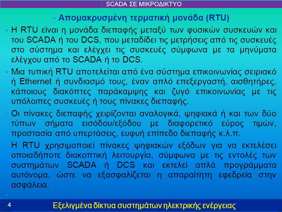 Εξελιγμένα δίκτυα συστημάτων ηλεκτρικής ενέργειας  Απομακρυσμένη τερματική μονάδα (RTU)  Η RTU είναι η μονάδα διεπαφής μεταξύ των φυσικών συσκευών και του SCADA ή του DCS, που μεταδίδει τις μετρήσεις από τις συσκευές στο σύστημα και ελέγχει τις συσκευές σύμφωνα με τα μηνύματα ελέγχου από το SCADA ή το DCS.