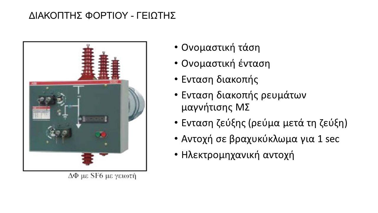 ΔΙΑΚΟΠΤΗΣ ΦΟΡΤΙΟΥ - ΓΕΙΩΤΗΣ Ονομαστική τάση Ονομαστική ένταση Ενταση διακοπής Ενταση διακοπής ρευμάτων μαγνήτισης ΜΣ Ενταση ζεύξης (ρεύμα μετά τη ζεύξ