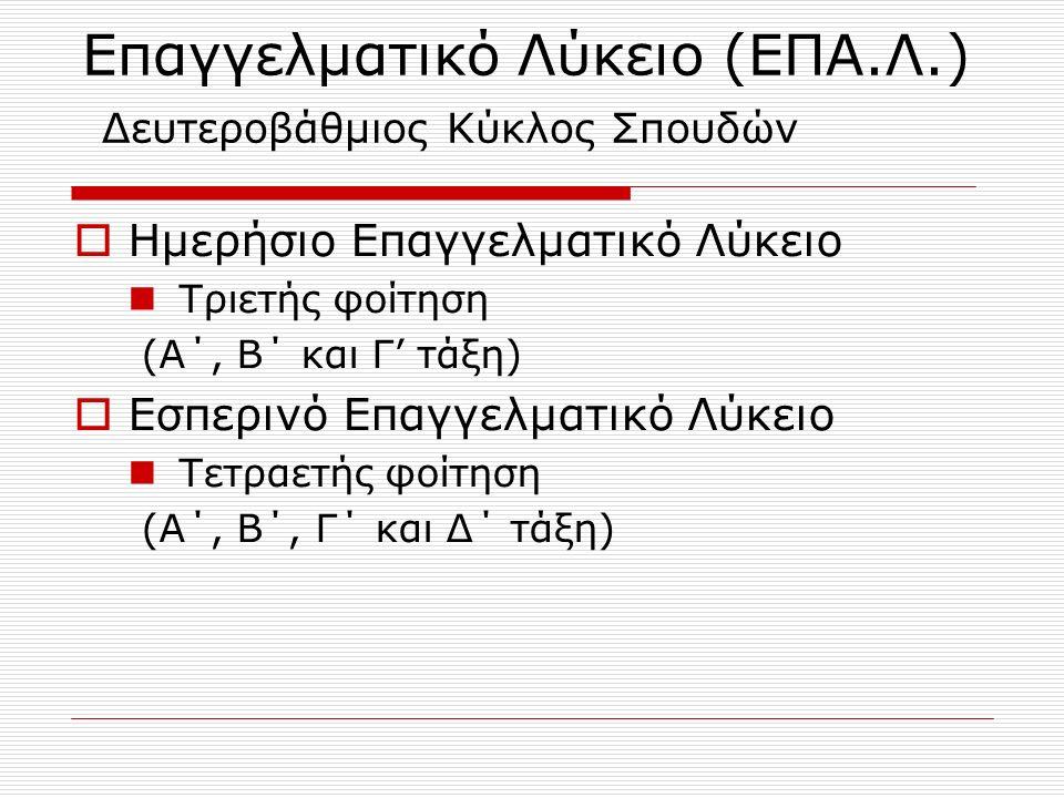 Επαγγελματικό Λύκειο (ΕΠΑ.Λ.) Δευτεροβάθμιος Κύκλος Σπουδών  Ημερήσιο Επαγγελματικό Λύκειο Τριετής φοίτηση (Α΄, Β΄ και Γ' τάξη)  Εσπερινό Επαγγελματικό Λύκειο Τετραετής φοίτηση (Α΄, Β΄, Γ΄ και Δ΄ τάξη)