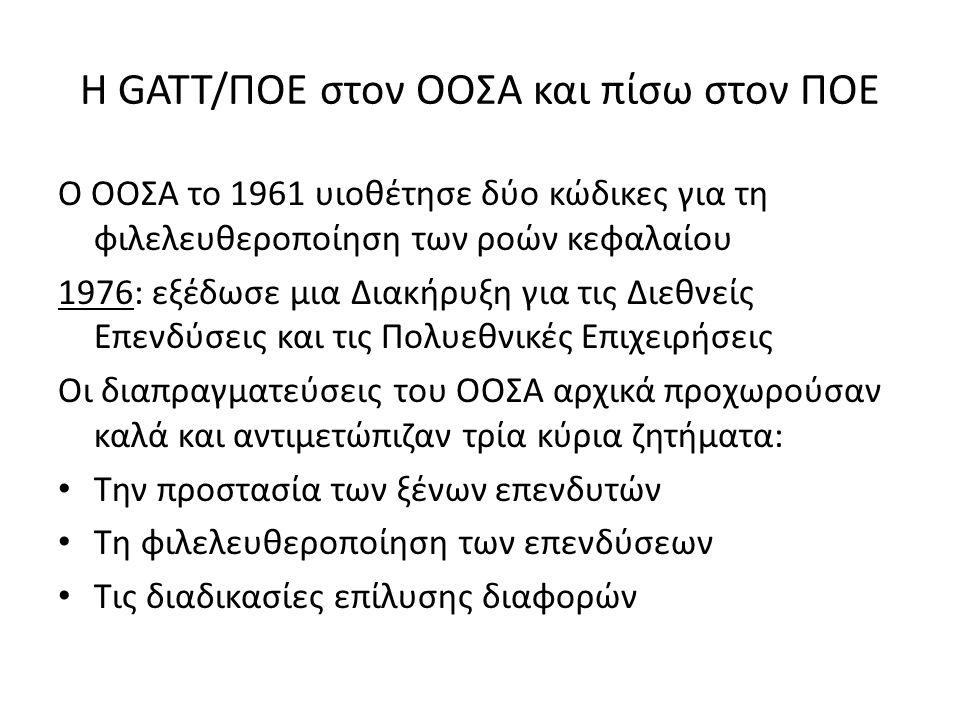 Η GATT/ΠΟΕ στον ΟΟΣΑ και πίσω στον ΠΟΕ Ο ΟΟΣΑ το 1961 υιοθέτησε δύο κώδικες για τη φιλελευθεροποίηση των ροών κεφαλαίου 1976: εξέδωσε μια Διακήρυξη για τις Διεθνείς Επενδύσεις και τις Πολυεθνικές Επιχειρήσεις Οι διαπραγματεύσεις του ΟΟΣΑ αρχικά προχωρούσαν καλά και αντιμετώπιζαν τρία κύρια ζητήματα: Την προστασία των ξένων επενδυτών Τη φιλελευθεροποίηση των επενδύσεων Τις διαδικασίες επίλυσης διαφορών