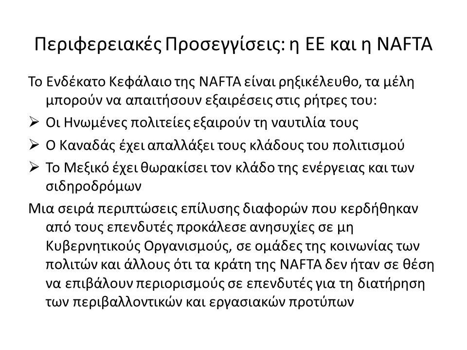 Περιφερειακές Προσεγγίσεις: η ΕΕ και η NAFTA Το Ενδέκατο Κεφάλαιο της NAFTA είναι ρηξικέλευθο, τα μέλη μπορούν να απαιτήσουν εξαιρέσεις στις ρήτρες του:  Οι Ηνωμένες πολιτείες εξαιρούν τη ναυτιλία τους  Ο Καναδάς έχει απαλλάξει τους κλάδους του πολιτισμού  Το Μεξικό έχει θωρακίσει τον κλάδο της ενέργειας και των σιδηροδρόμων Μια σειρά περιπτώσεις επίλυσης διαφορών που κερδήθηκαν από τους επενδυτές προκάλεσε ανησυχίες σε μη Κυβερνητικούς Οργανισμούς, σε ομάδες της κοινωνίας των πολιτών και άλλους ότι τα κράτη της NAFTA δεν ήταν σε θέση να επιβάλουν περιορισμούς σε επενδυτές για τη διατήρηση των περιβαλλοντικών και εργασιακών προτύπων