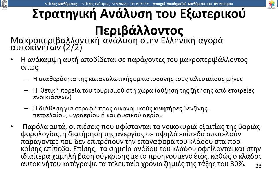 2828 -,, ΤΕΙ ΗΠΕΙΡΟΥ - Ανοιχτά Ακαδημαϊκά Μαθήματα στο ΤΕΙ Ηπείρου Στρατηγική Ανάλυση του Εξωτερικού Περιβάλλοντος Μακροπεριβαλλοντική ανάλυση στην Ελληνική αγορά αυτοκίνητων (2/2) Η ανάκαμψη αυτή αποδίδεται σε παράγοντες του μακροπεριβάλλοντος όπως – Η σταθερότητα της καταναλωτικής εμπιστοσύνης τους τελευταίους μήνες – Η θετική πορεία του τουρισμού στη χώρα (αύξηση της ζήτησης από εταιρείες ενοικιάσεων) – Η διάθεση για στροφή προς οικονομικούς κινητήρες βενζίνης, πετρελαίου, υγραερίου ή και φυσικού αερίου Παρόλα αυτά, οι πιέσεις που υφίστανται τα νοικοκυριά εξαιτίας της βαριάς φορολογίας, η διατήρηση της ανεργίας σε υψηλά επίπεδα αποτελούν παράγοντες που δεν επιτρέπουν την επαναφορά του κλάδου στα προ- κρίσης επίπεδα.
